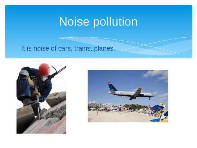 Noise pollution It is noise of cars, trains, planes.