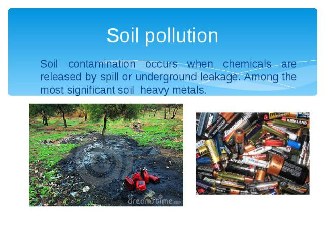 Soil pollution Soil contamination occurs when chemicals are released by spill or underground leakage. Among the most significant soil heavy metals.