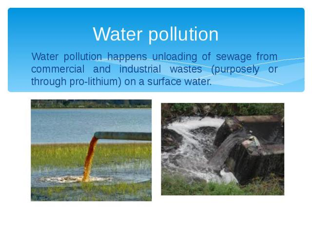 Water pollution Water pollution happens unloading of sewage from commercial and industrial wastes (purposely or through pro-lithium) on a surface water.