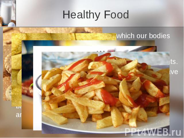 Healthy Food All food is made up of nutrients which our bodies use. There are different kinds of nutrients: carbohydrates, proteins, fats» vitamins and minerals. Different foods contain different nutrients. Before we cut down on fat, sugar and salt,…