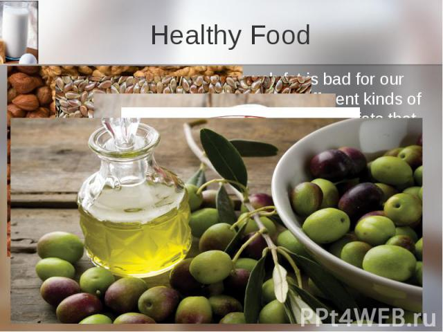 Healthy Food But we all know that to eat much fat is bad for our health. The matter is that there are different kinds of fat. There are fats that are good for us and fats that are bad for us. Eating less of the bad ones and more of the good ones can…