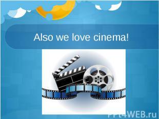Also we love cinema!