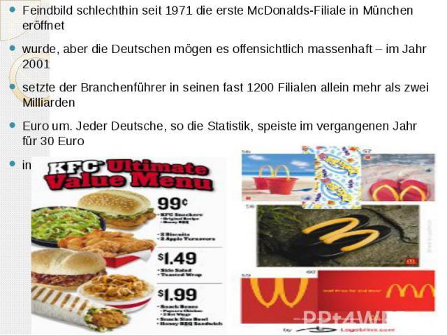Feindbild schlechthin seit 1971 die erste McDonalds-Filiale in München eröffnet wurde, aber die Deutschen mögen es offensichtlich massenhaft – im Jahr 2001 setzte der Branchenführer in seinen fast 1200 Filialen allein mehr als zwei Milliarden Euro u…