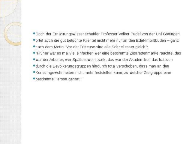 """Doch der Ernährungswissenschaftler Professor Volker Pudel von der Uni Göttingen ortet auch die gut betuchte Klientel nicht mehr nur an den Edel-Imbißbuden – ganz nach dem Motto """"Vor der Fritteuse sind alle Schnellesser gleich"""": """"Frühe…"""