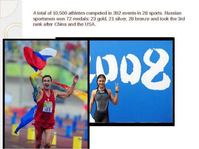 A total of 10,500 athletes competed in 302 events in 28 sports. Russian sportsmen won 72 medals: 23 gold, 21 silver, 28 bronze and took the 3rd rank after China and the USA.