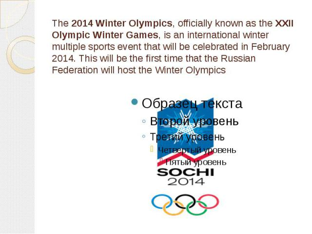The 2014 Winter Olympics, officially known as the XXII Olympic Winter Games, is an international winter multiple sports event that will be celebrated in February 2014. This will be the first time that the Russian Federation will host the Winter Olympics
