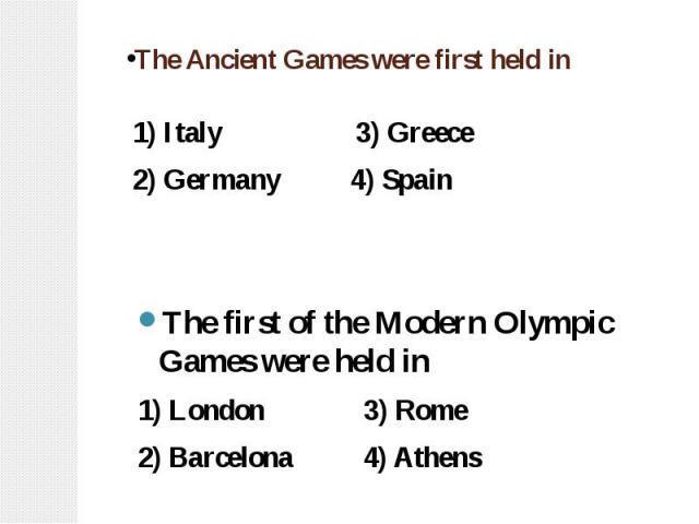 The Ancient Games were first held in 1) Italy 3) Greece 2) Germany 4) Spain The first of the Modern Olympic Games were held in 1) London 3) Rome 2) Barcelona 4) Athens