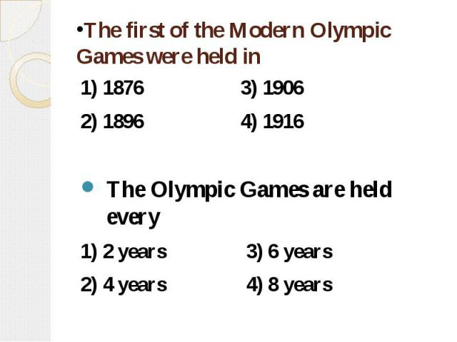 The first of the Modern Olympic Games were held in 1) 1876 3) 1906 2) 1896 4) 1916 The Olympic Games are held every 1) 2 years 3) 6 years 2) 4 years 4) 8 years
