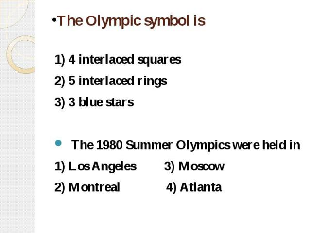 The Olympic symbol is 1) 4 interlaced squares 2) 5 interlaced rings 3) 3 blue stars The 1980 Summer Olympics were held in 1) Los Angeles 3) Moscow 2) Montreal 4) Atlanta