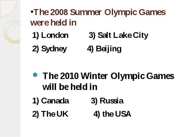 The 2008 Summer Olympic Games were held in 1) London 3) Salt Lake City 2) Sydney 4) Beijing The 2010 Winter Olympic Games will be held in 1) Canada 3) Russia 2) The UK 4) the USA