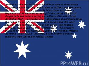 Australia is the smallest continent with an area of about seven thousand kilomet