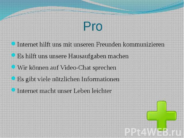 Pro Internet hilft uns mit unseren Freunden kommunizieren Es hilft uns unsere Hausaufgaben machen Wir können auf Video-Chat sprechen Es gibt viele nützlichen Informationen Internet macht unser Leben leichter