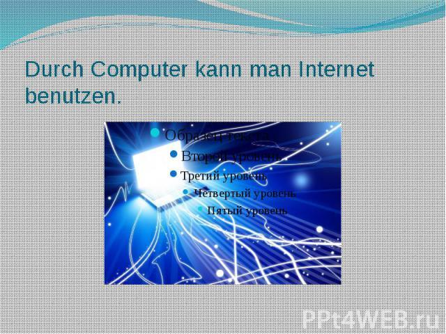Durch Computer kann man Internet benutzen.