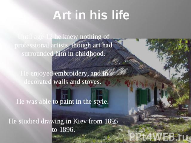 Art in his life Until age 12 he knew nothing of professional artists, though art had surrounded him in childhood. He enjoyed embroidery, and in decorated walls and stoves. He was able to paint in the style. He studied drawing in Kiev from 1895 to 1896.