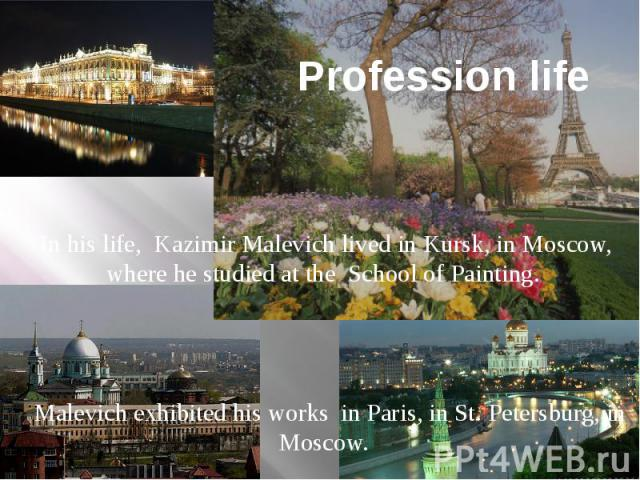 Profession life In his life, Kazimir Malevich lived in Kursk, in Moscow, where he studied at the School of Painting. Malevich exhibited his works in Paris, in St. Petersburg, in Moscow.