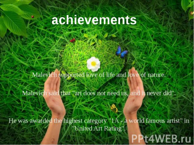 "achievements Malevich supported love of life and love of nature. Malevich said that ""art does not need us, and it never did"". He was awarded the highest category ""1A - a world famous artist"" in ""United Art Rating""."