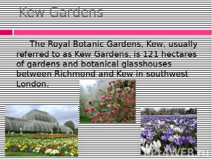 Kew Gardens The Royal Botanic Gardens, Kew, usually referred to as Kew Gardens,