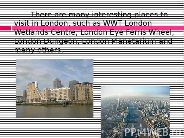 There are many interesting places to visit in London, such as WWT London Wetlands Centre, London Eye Ferris Wheel, London Dungeon, London Planetarium and many others. There are many interesting places to visit in London, such as WWT London Wetlands …