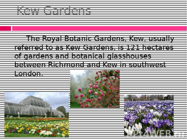 Kew Gardens The Royal Botanic Gardens, Kew, usually referred to as Kew Gardens, is 121 hectares of gardens and botanical glasshouses between Richmond and Kew in southwest London.