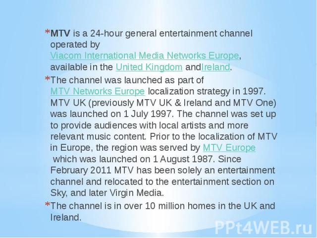 MTV is a 24-hour general entertainment channel operated by Viacom International Media Networks Europe, available in the United Kingdom andIreland. MTV is a 24-hour general entertainment channel operated by Viacom Intern…