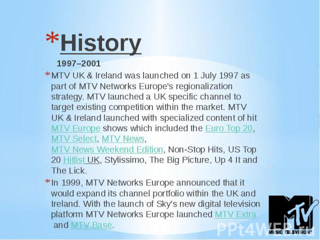 History History 1997–2001 MTV UK & Ireland was launched on 1 July 1997 as part of MTV Networks Europe's regionalization strategy. MTV launched a UK specific channel to target existing competition within the market. MTV UK & Ireland launched …