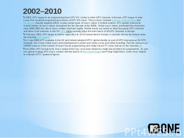 2002–2010 2002–2010 In 2002, MTV began to air programming from MTV US, similar to other MTV channels in Europe. MTV began to drop some of its localized programming in favour of MTV US shows. These shows included Jackass, Date My Mom a…