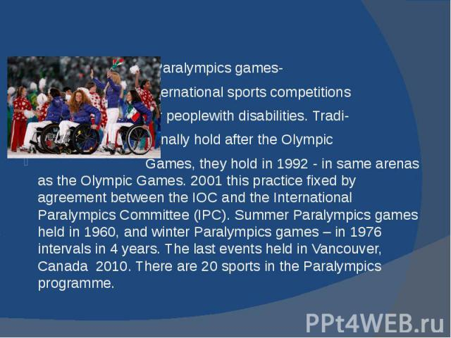 Paralympics games- international sports competitions for peoplewith disabilities. Tradi- tionally hold after the Olympic Games, they hold in 1992 - in same arenas as the Olympic Games. 2001 this practice fixed by agreement between the IOC and the In…