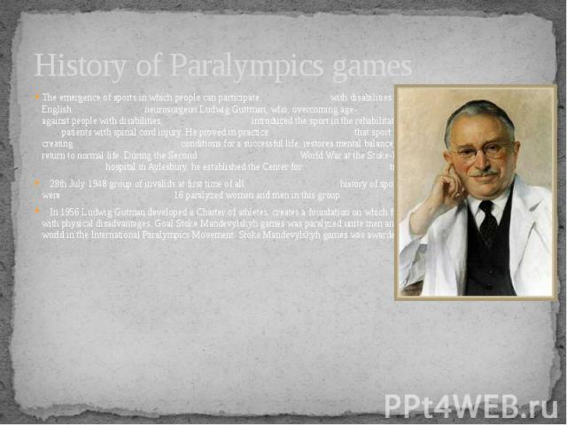 History of Paralympics games The emergence of sports in which people can participate with disabilities associated with the name of an English neurosurgeon Ludwig Guttman, who, overcoming age- old stereotypes against people with disabilities, introdu…