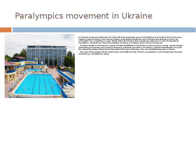 Paralympics movement in Ukraine 19 Ukrainian sportsmen-invalids took part in the 10th winter Paralympics games to be held from 12 to 21 March 2010 in Vancouver, Canada. At previous Games in Turin among 39 teams of the National Paralympics team of Uk…