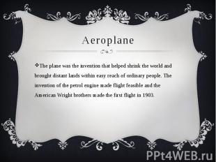 Aeroplane The plane was the invention that helped shrink the world and brought d