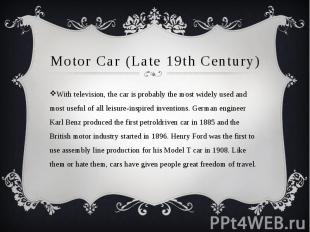 Motor Car (Late 19th Century) With television, the car is probably the most wide