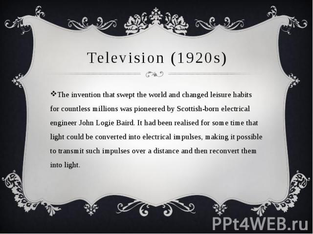 Television (1920s) The invention that swept the world and changed leisure habits for countless millions was pioneered by Scottish-born electrical engineer John Logie Baird. It had been realised for some time that light could be converted into electr…