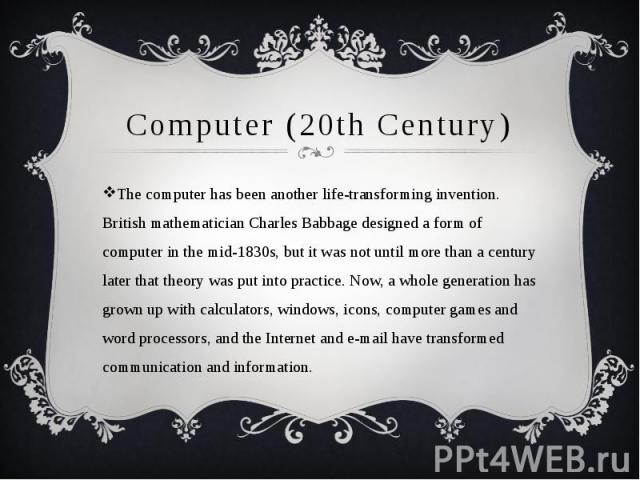 Computer (20th Century) The computer has been another life-transforming invention. British mathematician Charles Babbage designed a form of computer in the mid-1830s, but it was not until more than a century later that theory was put into practice. …