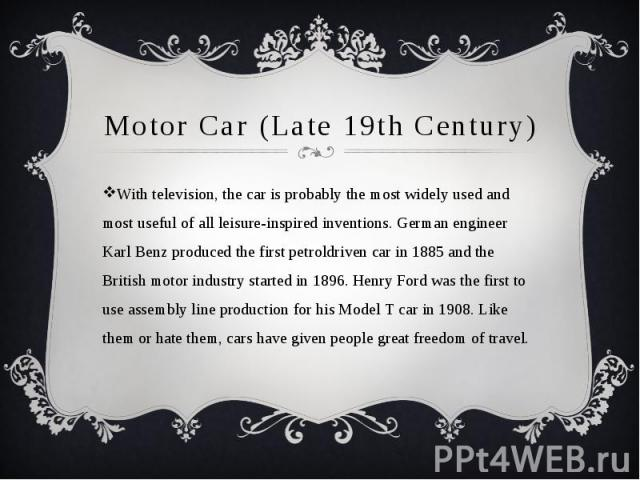 Motor Car (Late 19th Century) With television, the car is probably the most widely used and most useful of all leisure-inspired inventions. German engineer Karl Benz produced the first petroldriven car in 1885 and the British motor industry started …