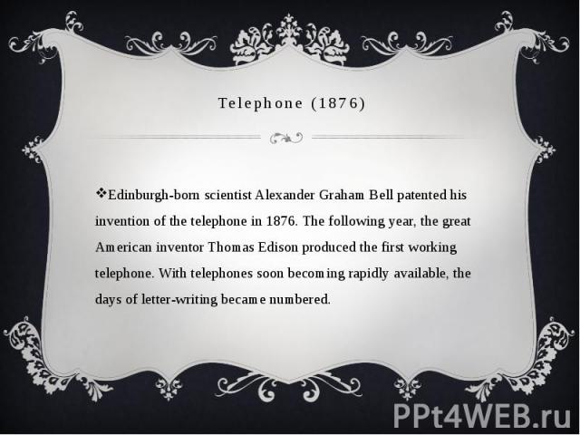Telephone (1876) Edinburgh-born scientist Alexander Graham Bell patented his invention of the telephone in 1876. The following year, the great American inventor Thomas Edison produced the first working telephone. With telephones soon becoming rapidl…