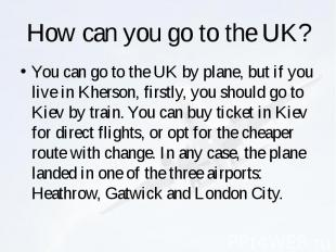 How can you go to the UK? You can go to the UK by plane, but if you live in Kher