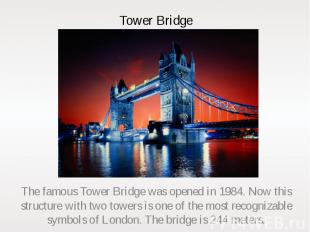 Tower Bridge The famous Tower Bridge was opened in 1984. Now this structure with