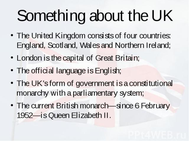 Something about the UK The United Kingdom consists of four countries: England, Scotland, Wales and Northern Ireland; London is the capital of Great Britain; The official language is English; The UK's form of government is a constitutional monarchy w…