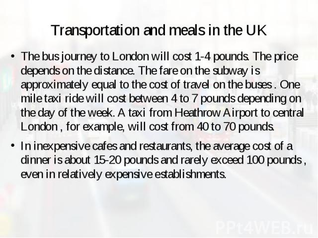 Transportation and meals in the UK The bus journey to London will cost 1-4 pounds. The price depends on the distance. The fare on the subway is approximately equal to the cost of travel on the buses . One mile taxi ride will cost between 4 to 7 poun…