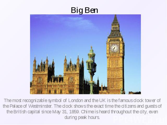 Big Ben The most recognizable symbol of London and the UK is the famous clock tower of the Palace of Westminster. The clock shows the exact time the citizens and guests of the British capital since May 31, 1859. Chime is heard throughout the city, e…