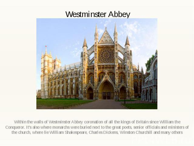 Westminster Abbey Within the walls of Westminster Abbey coronation of all the kings of Britain since William the Conqueror. It's also where monarchs were buried next to the great poets, senior officials and ministers of the church, where lie William…