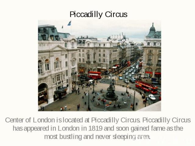 Piccadilly Circus Center of London is located at Piccadilly Circus. Piccadilly Circus has appeared in London in 1819 and soon gained fame as the most bustling and never sleeping area.