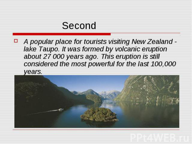 Second A popular place for tourists visiting New Zealand - lake Taupo. It was formed by volcanic eruption about 27 000 years ago. This eruption is still considered the most powerful for the last 100,000 years.