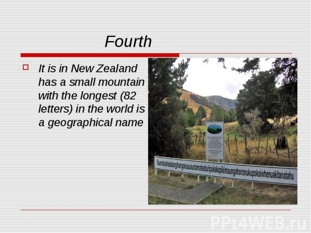 Fourth It is in New Zealand has a small mountain with the longest (82 letters) in the world is a geographical name