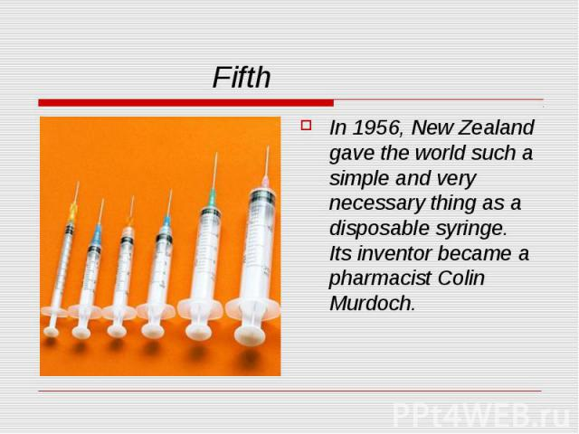 Fifth In 1956, New Zealand gave the world such a simple and very necessary thing as a disposable syringe. Its inventor became a pharmacist Colin Murdoch.