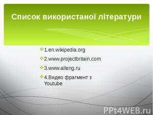 Cписок використаної літератури 1.en.wikipedia.org 2.www.projectbritain.com 3.www