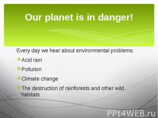 Our planet is in danger! Every day we hear about environmental problems: Acid ra