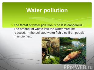 Water pollution The threat of water pollution is no less dangerous. The amount o