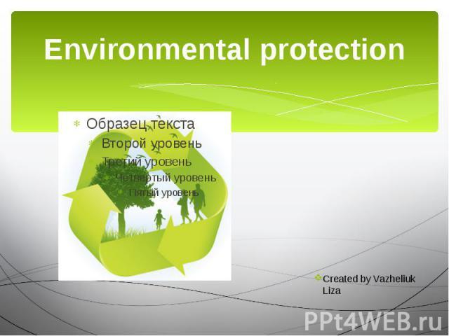 Environmental protection Created by Vazheliuk Liza