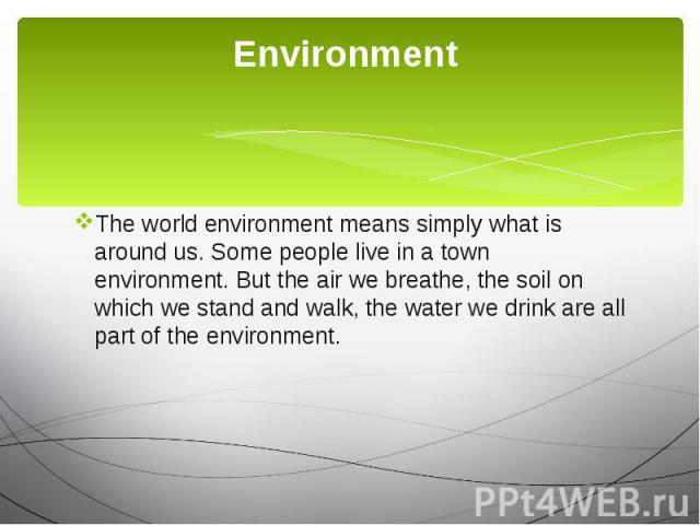 Environment The world environment means simply what is around us. Some people live in a town environment. But the air we breathe, the soil on which we stand and walk, the water we drink are all part of the environment.